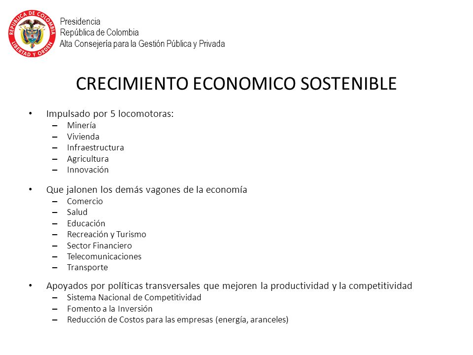 CRECIMIENTO ECONOMICO SOSTENIBLE Impulsado por 5 locomotoras: – Minería – Vivienda – Infraestructura – Agricultura – Innovación Que jalonen los demás vagones de la economía – Comercio – Salud – Educación – Recreación y Turismo – Sector Financiero – Telecomunicaciones – Transporte Apoyados por políticas transversales que mejoren la productividad y la competitividad – Sistema Nacional de Competitividad – Fomento a la Inversión – Reducción de Costos para las empresas (energía, aranceles) Presidencia República de Colombia Alta Consejería para la Gestión Pública y Privada