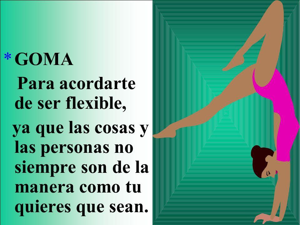 *GOMA Para acordarte de ser flexible, ya que las cosas y las personas no siempre son de la manera como tu quieres que sean.