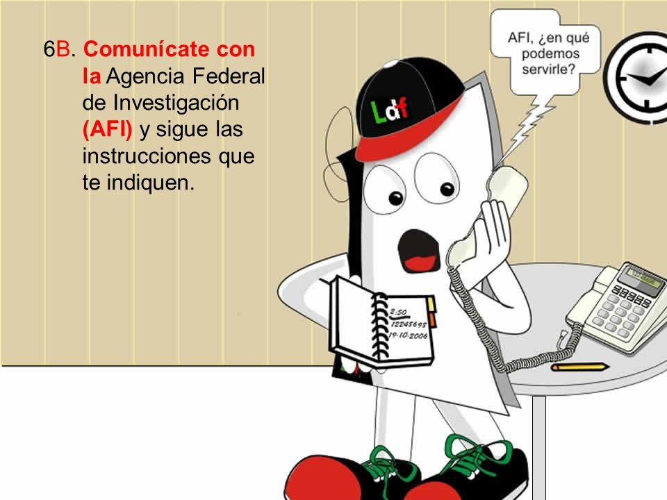 6B. Comunícate con la Agencia Federal de Investigación (AFI) y sigue las instrucciones que te indiquen.