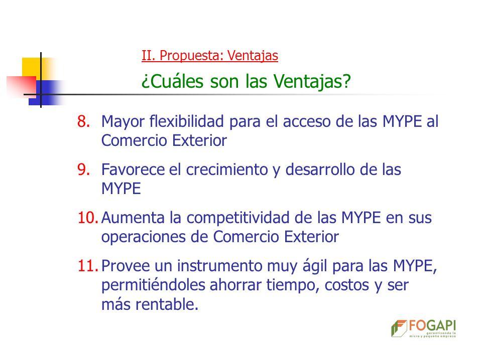 II. Propuesta: Ventajas ¿Cuáles son las Ventajas? 8.Mayor flexibilidad para el acceso de las MYPE al Comercio Exterior 9.Favorece el crecimiento y des