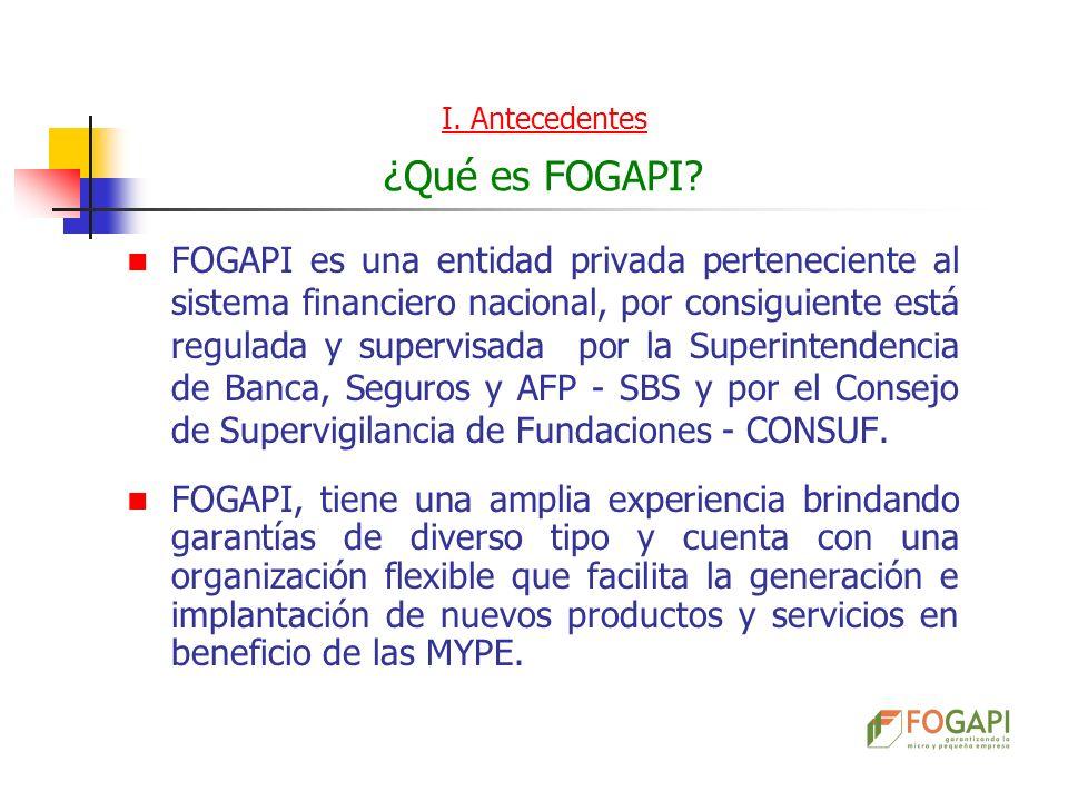 I. Antecedentes ¿Qué es FOGAPI? FOGAPI es una entidad privada perteneciente al sistema financiero nacional, por consiguiente está regulada y supervisa