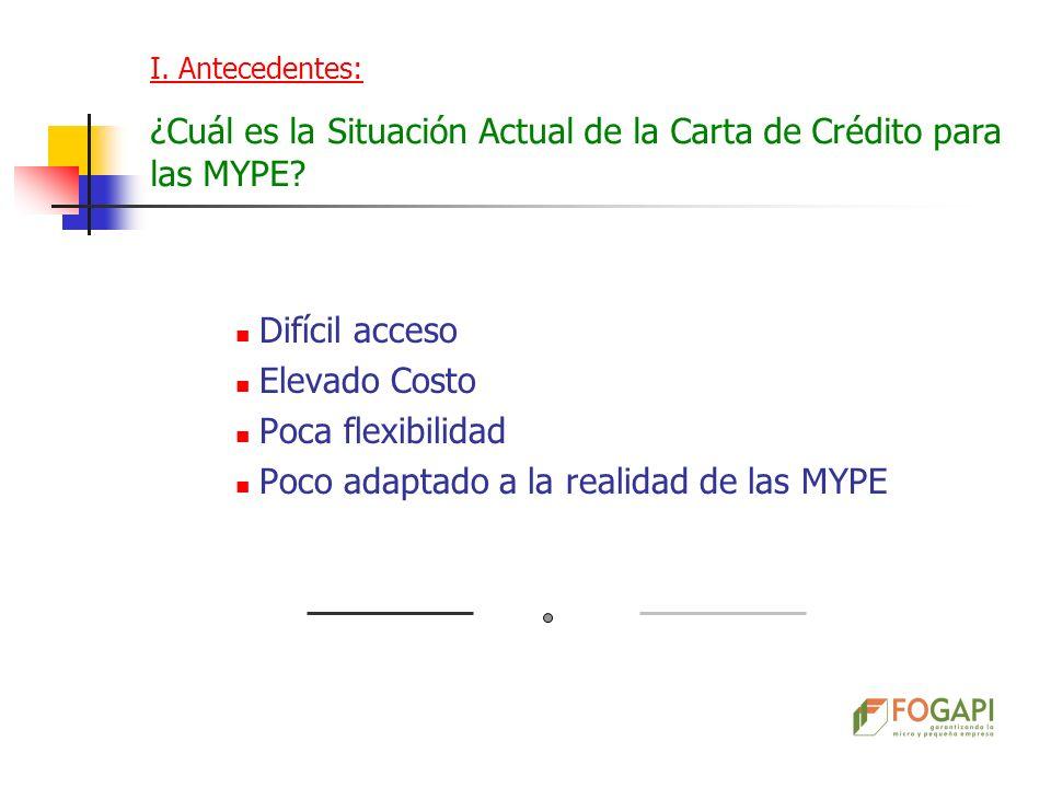 Difícil acceso Elevado Costo Poca flexibilidad Poco adaptado a la realidad de las MYPE I. Antecedentes: ¿Cuál es la Situación Actual de la Carta de Cr