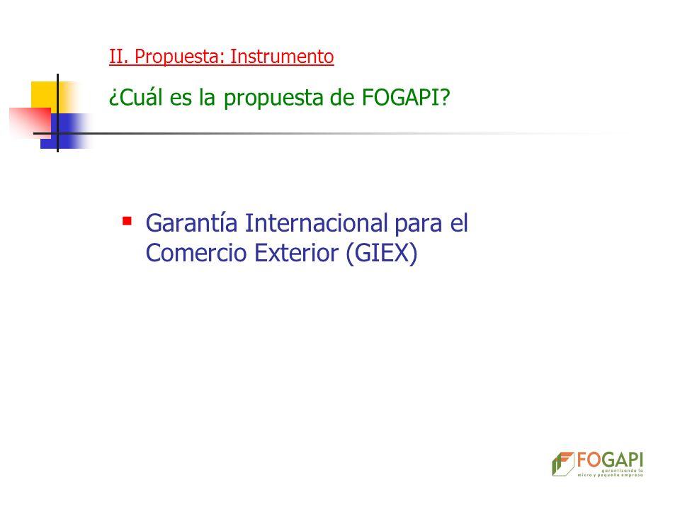 Garantía Internacional para el Comercio Exterior (GIEX) II. Propuesta: Instrumento ¿Cuál es la propuesta de FOGAPI?