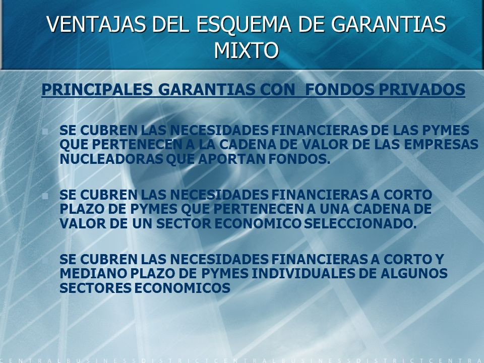 VENTAJAS DEL ESQUEMA DE GARANTIAS MIXTO PRINCIPALES GARANTIAS CON FONDOS PRIVADOS SE CUBREN LAS NECESIDADES FINANCIERAS DE LAS PYMES QUE PERTENECEN A LA CADENA DE VALOR DE LAS EMPRESAS NUCLEADORAS QUE APORTAN FONDOS.