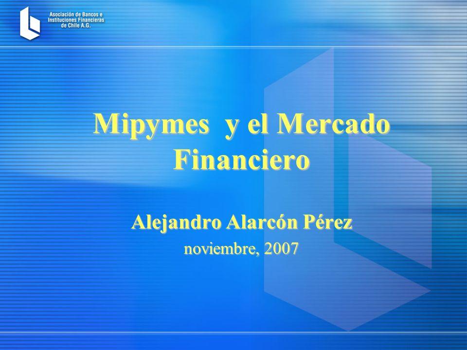 Mipymes y el Mercado Financiero Alejandro Alarcón Pérez noviembre, 2007
