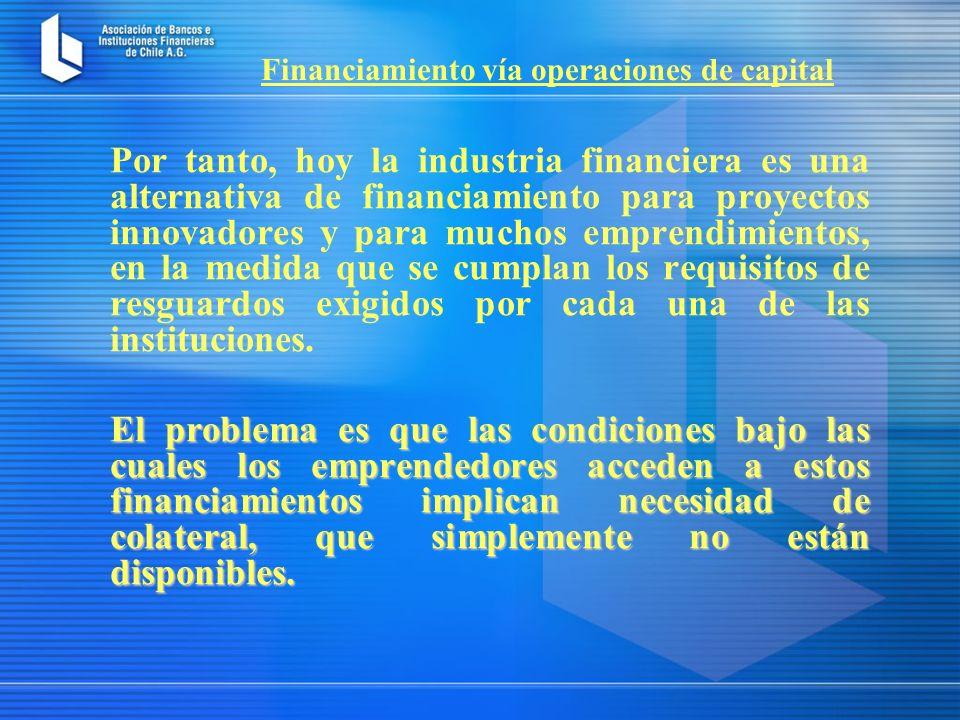 Por tanto, hoy la industria financiera es una alternativa de financiamiento para proyectos innovadores y para muchos emprendimientos, en la medida que se cumplan los requisitos de resguardos exigidos por cada una de las instituciones.