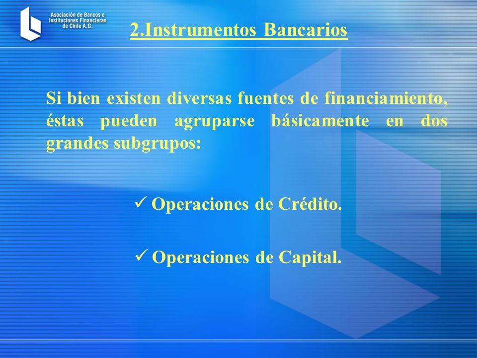 2.Instrumentos Bancarios Si bien existen diversas fuentes de financiamiento, éstas pueden agruparse básicamente en dos grandes subgrupos: Operaciones de Crédito.