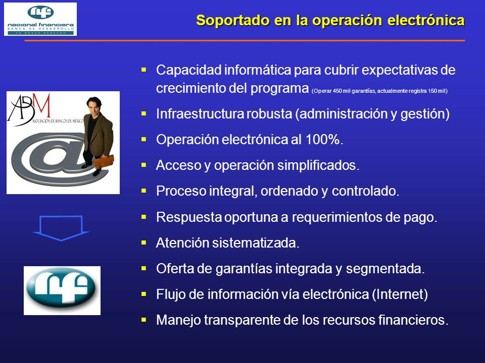 Capacidad informática para cubrir expectativas de crecimiento del programa (Operar 450 mil garantías, actualmente registra 150 mil) Infraestructura robusta (administración y gestión) Operación electrónica al 100%.