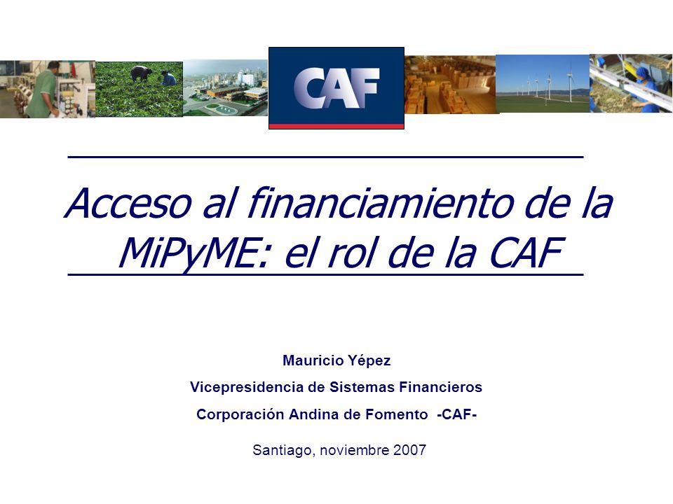 Acceso al financiamiento de la MiPyME: el rol de la CAF Santiago, noviembre 2007 Mauricio Yépez Vicepresidencia de Sistemas Financieros Corporación An