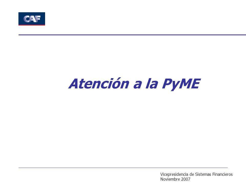 Vicepresidencia de Sistemas Financieros Noviembre 2007 Atención a la PyME