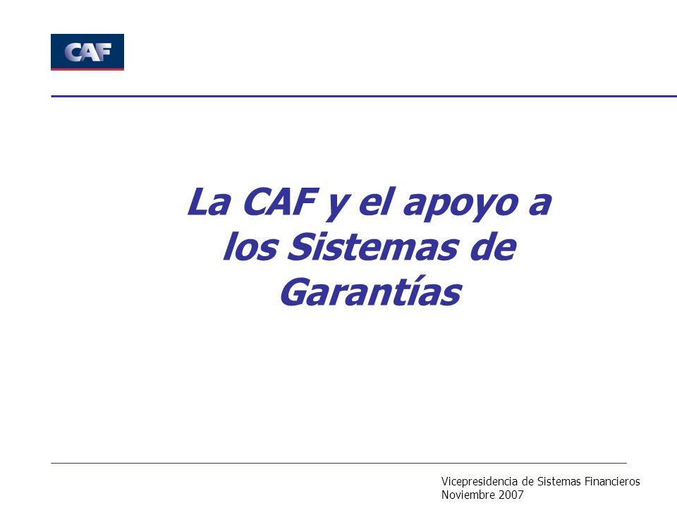 Vicepresidencia de Sistemas Financieros Noviembre 2007 La CAF y el apoyo a los Sistemas de Garantías