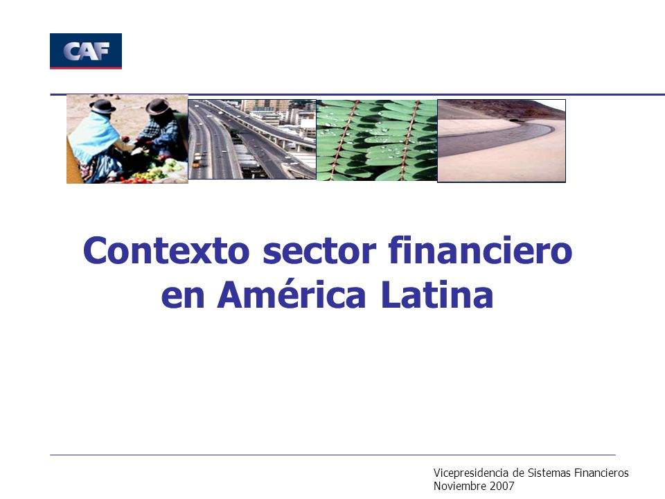 Vicepresidencia de Sistemas Financieros Noviembre 2007 Contexto sector financiero en América Latina