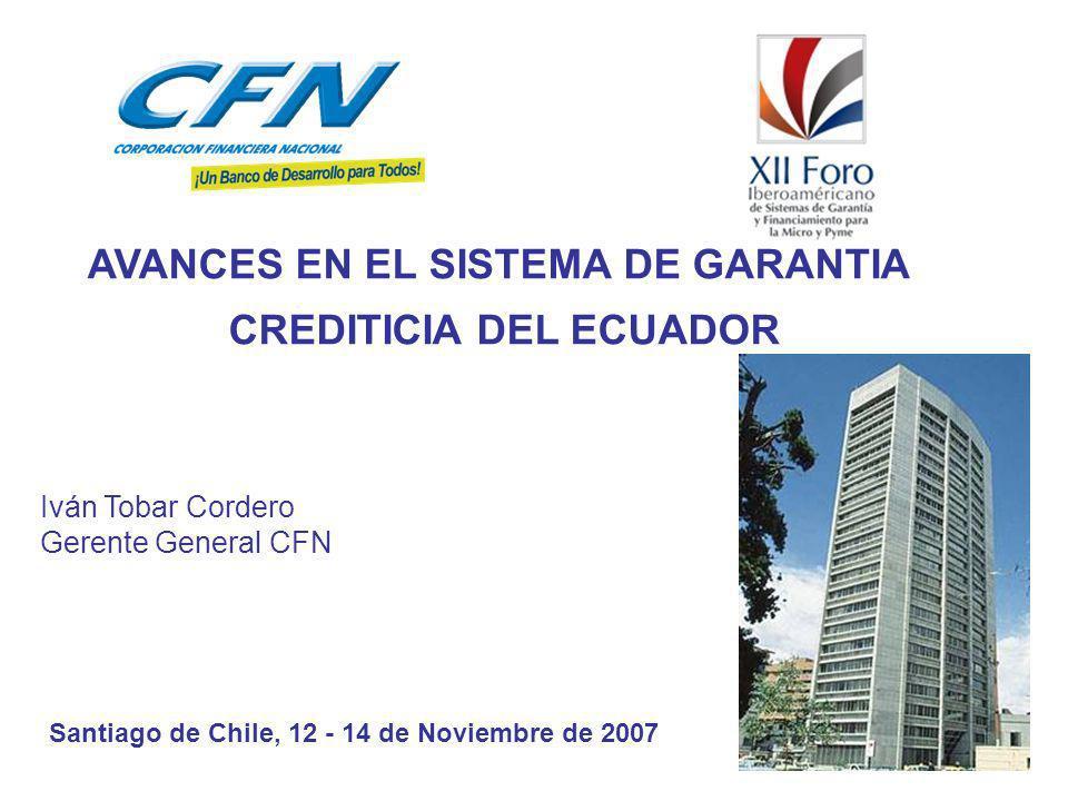 Iván Tobar Cordero Gerente General CFN AVANCES EN EL SISTEMA DE GARANTIA CREDITICIA DEL ECUADOR Santiago de Chile, 12 - 14 de Noviembre de 2007