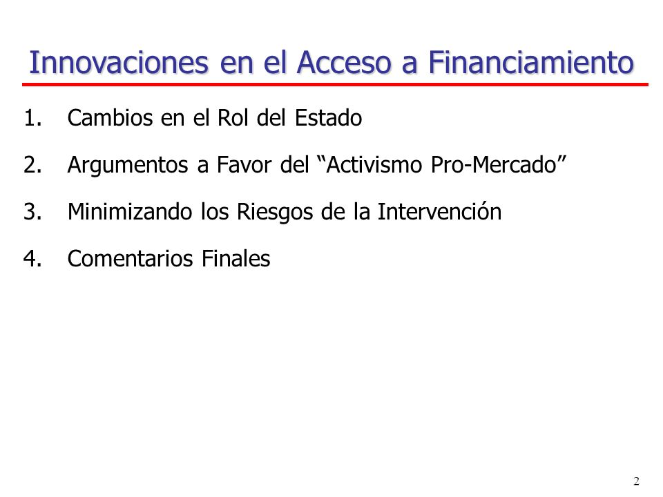 1 Innovaciones en el Acceso a Financiamiento Presentación basada en: Innovative Experiences in Access to Finance: Market- Friendly Roles for the Visible Hand.