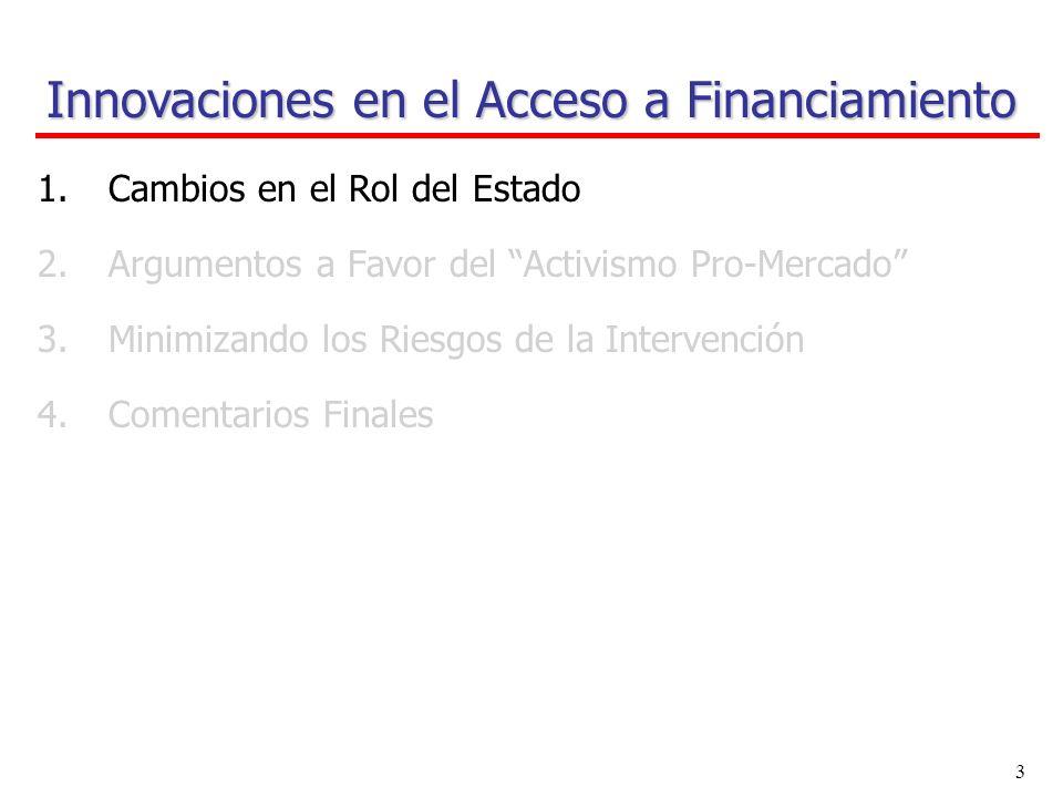 2 Innovaciones en el Acceso a Financiamiento 1.Cambios en el Rol del Estado 2.Argumentos a Favor del Activismo Pro-Mercado 3.Minimizando los Riesgos de la Intervención 4.Comentarios Finales