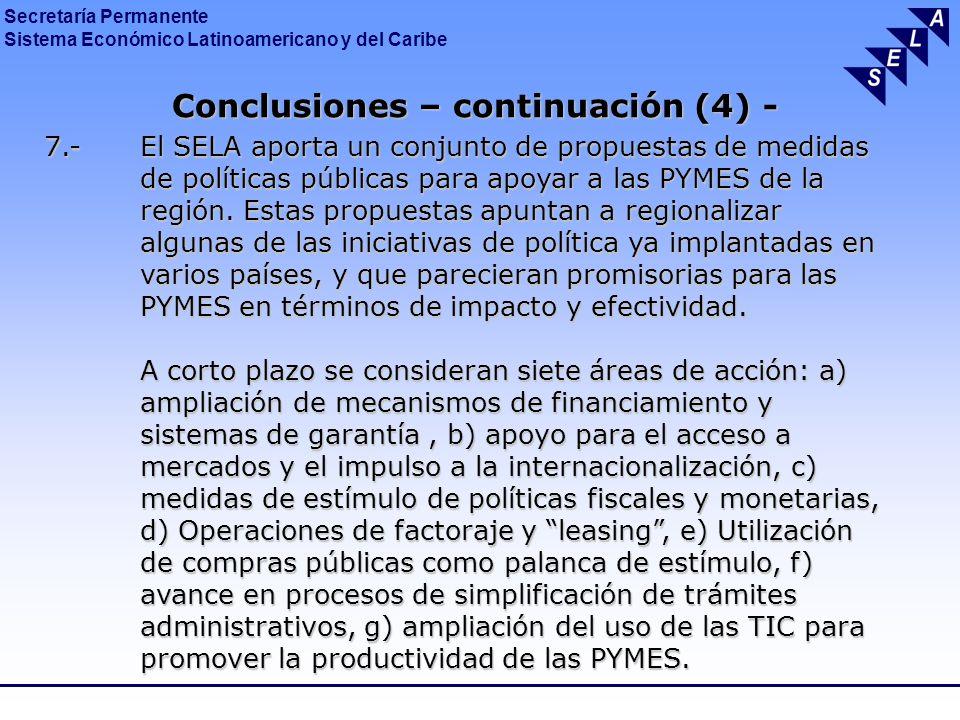 Secretaría Permanente Sistema Económico Latinoamericano y del Caribe Conclusiones – continuación (5) - Conclusiones – continuación (5) - A mediano y largo plazo se consideran seis áreas de acción: a) medidas para propiciar mejoras en cuanto a la innovación y competitividad de las PYMES, b) utilización de mecanismos de integración regional y de cooperación Sur-Sur, para la conformación de una agenda del Sur sobre las PYMES, c) constitución de un Observatorio Regional de las PYMES, d) diseño de un Estatuto Regional de las PYMES en América Latina y el Caribe, e) impulso a iniciativas que promuevan procesos de asociatividad, cadenas productivas y redes empresariales, f) apoyo a organizaciones empresariales latinoamericanas y caribeñas