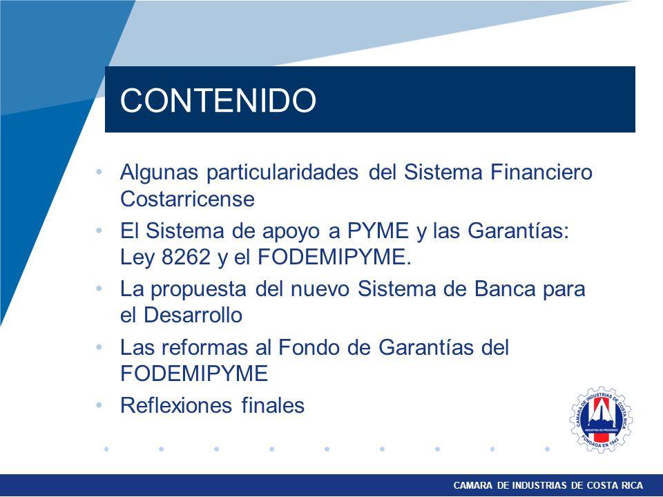 CAMARA DE INDUSTRIAS DE COSTA RICA Algunas particularidades del Sistema Financiero Costarricense El Sistema de apoyo a PYME y las Garantías: Ley 8262