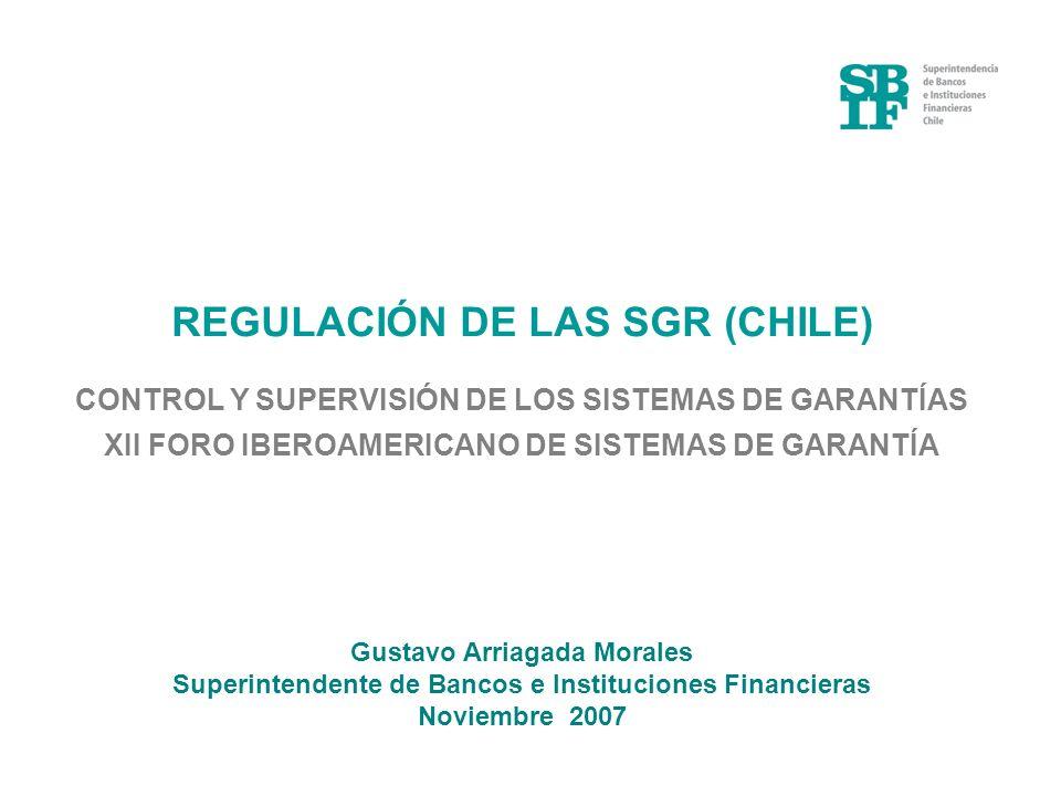 REGULACIÓN DE LAS SGR (CHILE) CONTROL Y SUPERVISIÓN DE LOS SISTEMAS DE GARANTÍAS XII FORO IBEROAMERICANO DE SISTEMAS DE GARANTÍA Gustavo Arriagada Mor