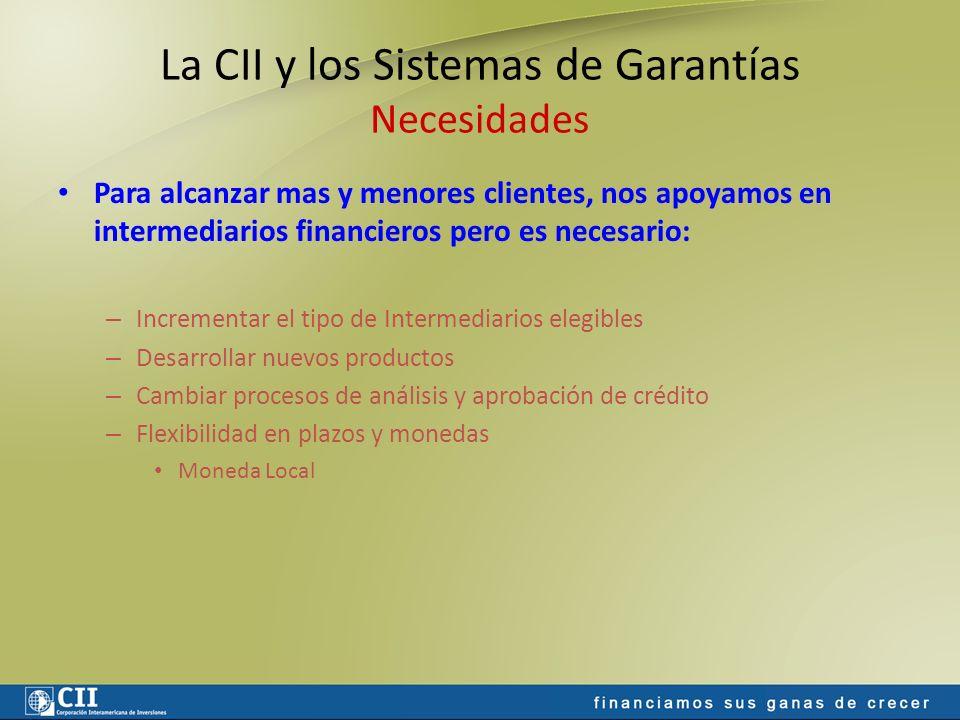 La CII y los Sistemas de Garantías Necesidades Para alcanzar mas y menores clientes, nos apoyamos en intermediarios financieros pero es necesario: – I