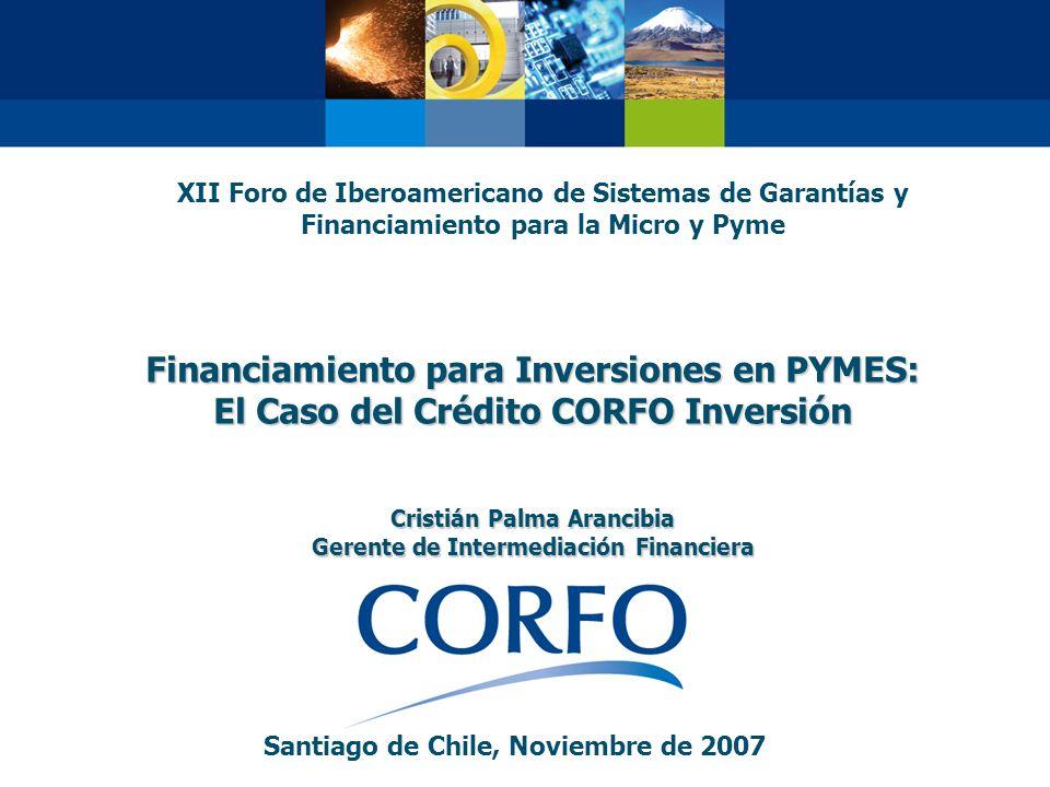 Financiamiento para Inversiones en PYMES: El Caso del Crédito CORFO Inversión Cristián Palma Arancibia Gerente de Intermediación Financiera Santiago d