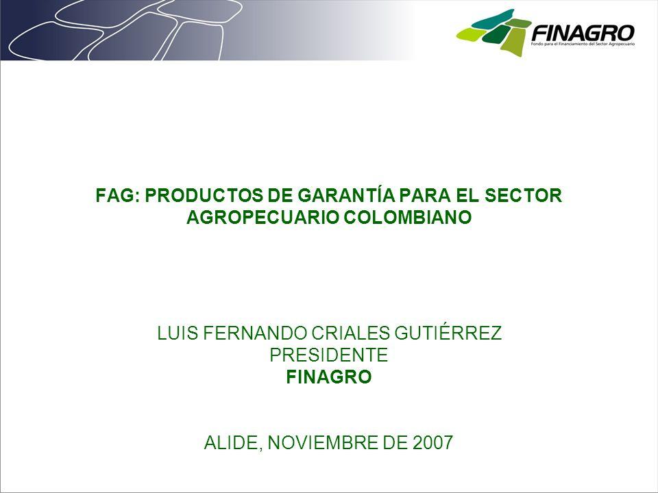 FAG: PRODUCTOS DE GARANTÍA PARA EL SECTOR AGROPECUARIO COLOMBIANO LUIS FERNANDO CRIALES GUTIÉRREZ PRESIDENTE FINAGRO ALIDE, NOVIEMBRE DE 2007