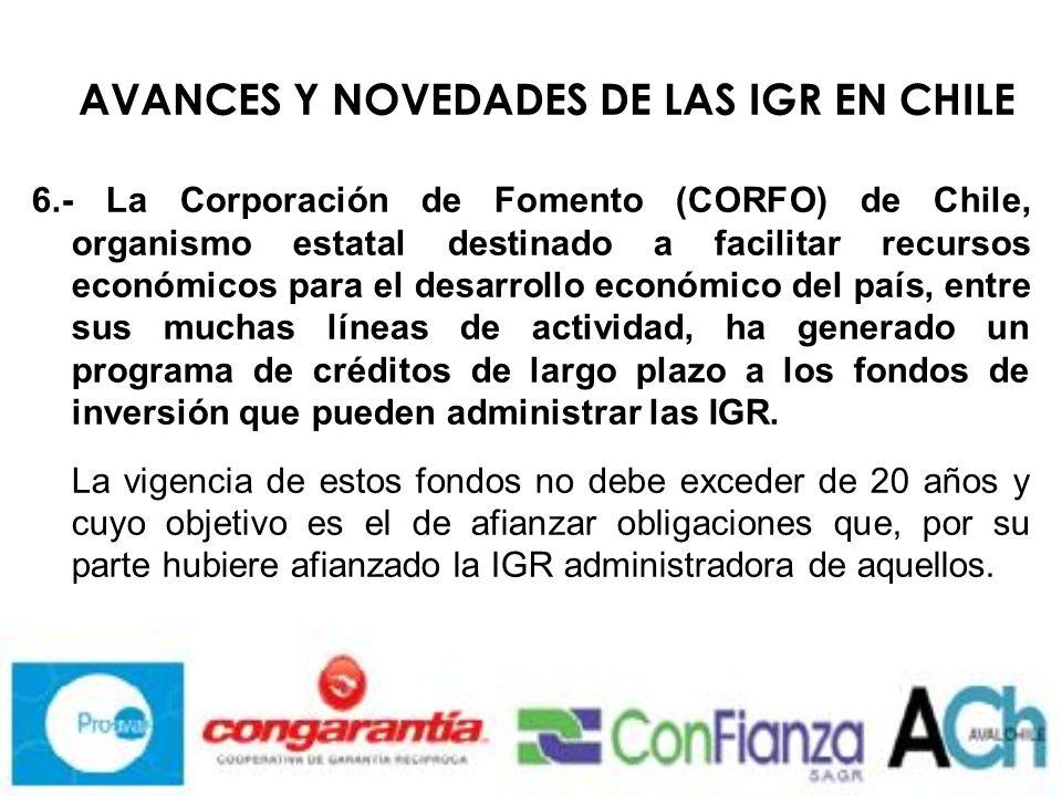 AVANCES Y NOVEDADES DE LAS IGR EN CHILE 6.- La Corporación de Fomento (CORFO) de Chile, organismo estatal destinado a facilitar recursos económicos para el desarrollo económico del país, entre sus muchas líneas de actividad, ha generado un programa de créditos de largo plazo a los fondos de inversión que pueden administrar las IGR.