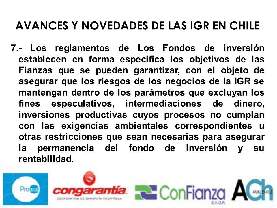 AVANCES Y NOVEDADES DE LAS IGR EN CHILE 7.- Los reglamentos de Los Fondos de inversión establecen en forma especifica los objetivos de las Fianzas que se pueden garantizar, con el objeto de asegurar que los riesgos de los negocios de la IGR se mantengan dentro de los parámetros que excluyan los fines especulativos, intermediaciones de dinero, inversiones productivas cuyos procesos no cumplan con las exigencias ambientales correspondientes u otras restricciones que sean necesarias para asegurar la permanencia del fondo de inversión y su rentabilidad.