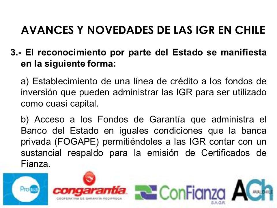 AVANCES Y NOVEDADES DE LAS IGR EN CHILE 3.- El reconocimiento por parte del Estado se manifiesta en la siguiente forma: a) Establecimiento de una línea de crédito a los fondos de inversión que pueden administrar las IGR para ser utilizado como cuasi capital.