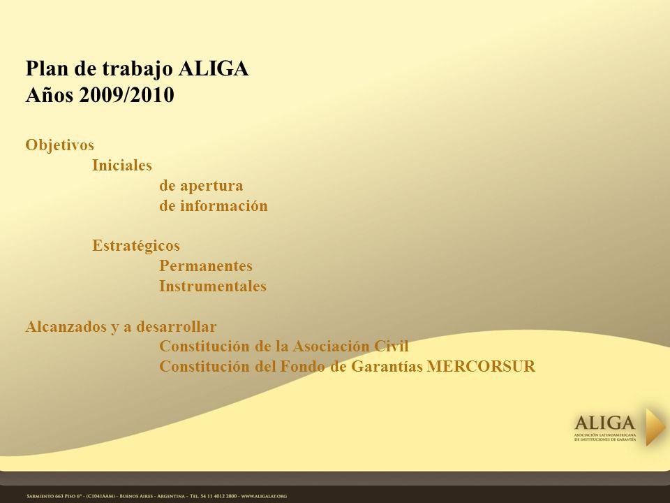 Plan de trabajo ALIGA Años 2009/2010 Objetivos Iniciales de apertura de información Estratégicos Permanentes Instrumentales Alcanzados y a desarrollar Constitución de la Asociación Civil Constitución del Fondo de Garantías MERCORSUR