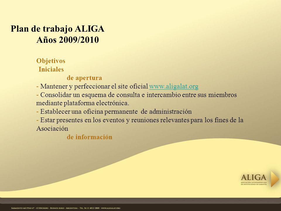 Plan de trabajo ALIGA Años 2009/2010 Objetivos Iniciales de apertura - Mantener y perfeccionar el site oficial www.aligalat.org - Consolidar un esquema de consulta e intercambio entre sus miembros mediante plataforma electrónica.