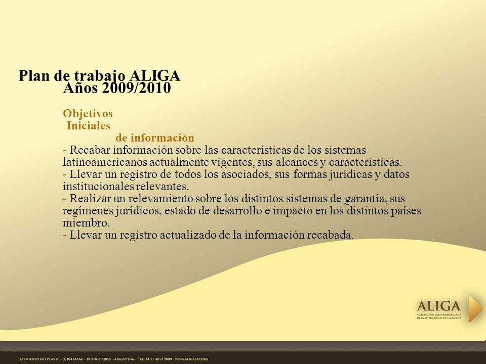 Plan de trabajo ALIGA Años 2009/2010 Objetivos Iniciales de información - Recabar información sobre las características de los sistemas latinoamericanos actualmente vigentes, sus alcances y características.
