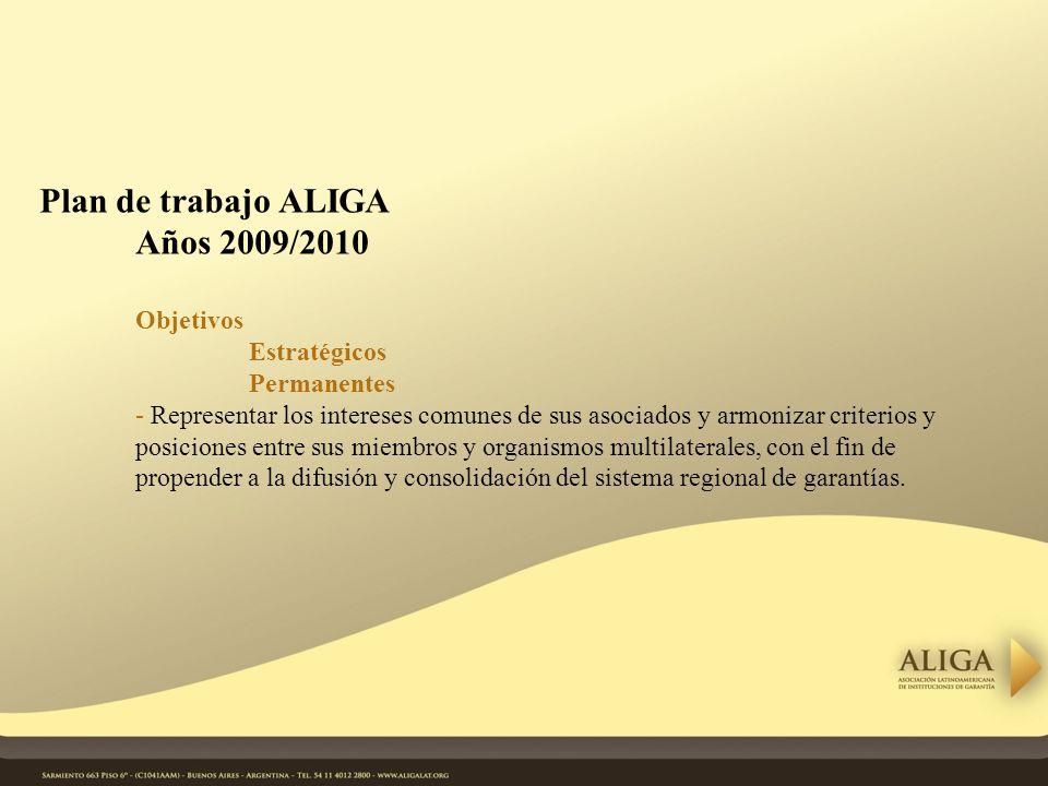 Plan de trabajo ALIGA Años 2009/2010 Objetivos Estratégicos Permanentes - Representar los intereses comunes de sus asociados y armonizar criterios y posiciones entre sus miembros y organismos multilaterales, con el fin de propender a la difusión y consolidación del sistema regional de garantías.