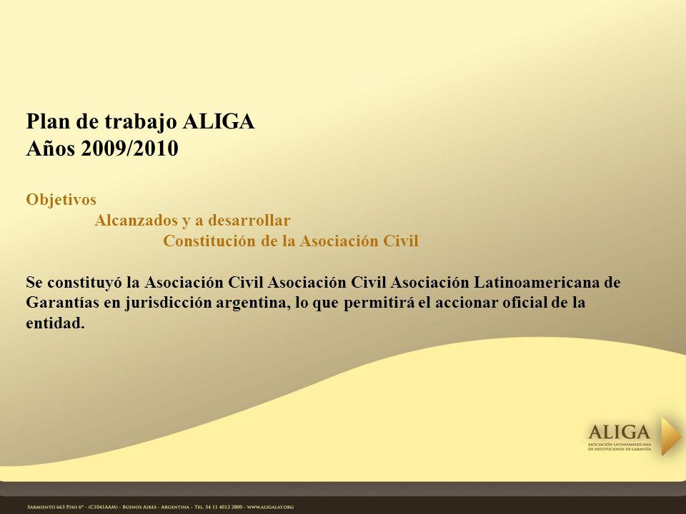 Plan de trabajo ALIGA Años 2009/2010 Objetivos Alcanzados y a desarrollar Constitución de la Asociación Civil Se constituyó la Asociación Civil Asociación Civil Asociación Latinoamericana de Garantías en jurisdicción argentina, lo que permitirá el accionar oficial de la entidad.