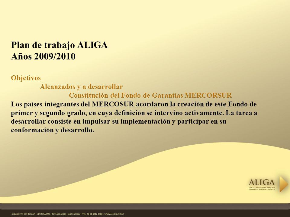 Plan de trabajo ALIGA Años 2009/2010 Objetivos Alcanzados y a desarrollar Constitución del Fondo de Garantías MERCORSUR Los países integrantes del MERCOSUR acordaron la creación de este Fondo de primer y segundo grado, en cuya definición se intervino activamente.