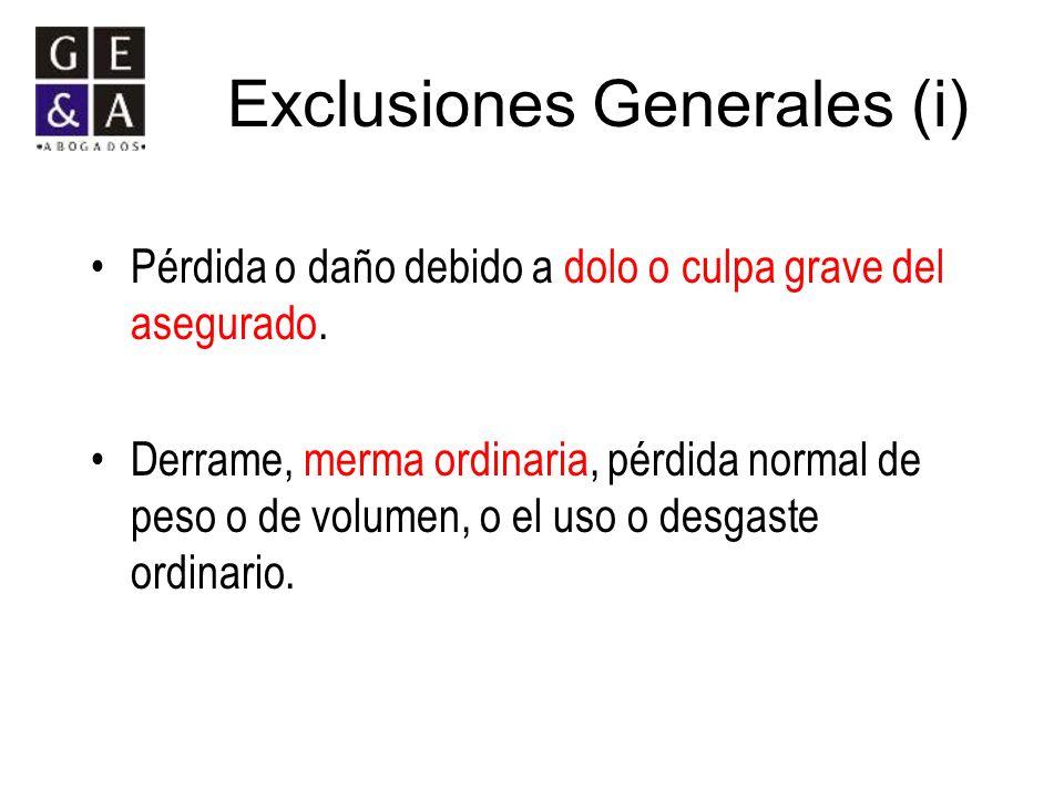 Exclusiones Generales (i) Pérdida o daño debido a dolo o culpa grave del asegurado. Derrame, merma ordinaria, pérdida normal de peso o de volumen, o e