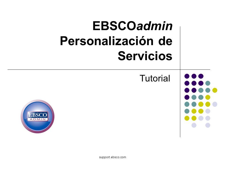 support.ebsco.com EBSCOadmin Personalización de Servicios Tutorial