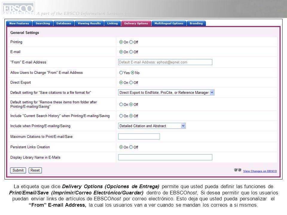 La etiqueta que dice Delivery Options (Opciones de Entrega) permite que usted pueda definir las funciones de Print/Email/Save (Imprimir/Correo Electrónico/Guardar) dentro de EBSCOhost, Si desea permitir que los usuarios puedan enviar links de artículos de EBSCOhost por correo electrónico.