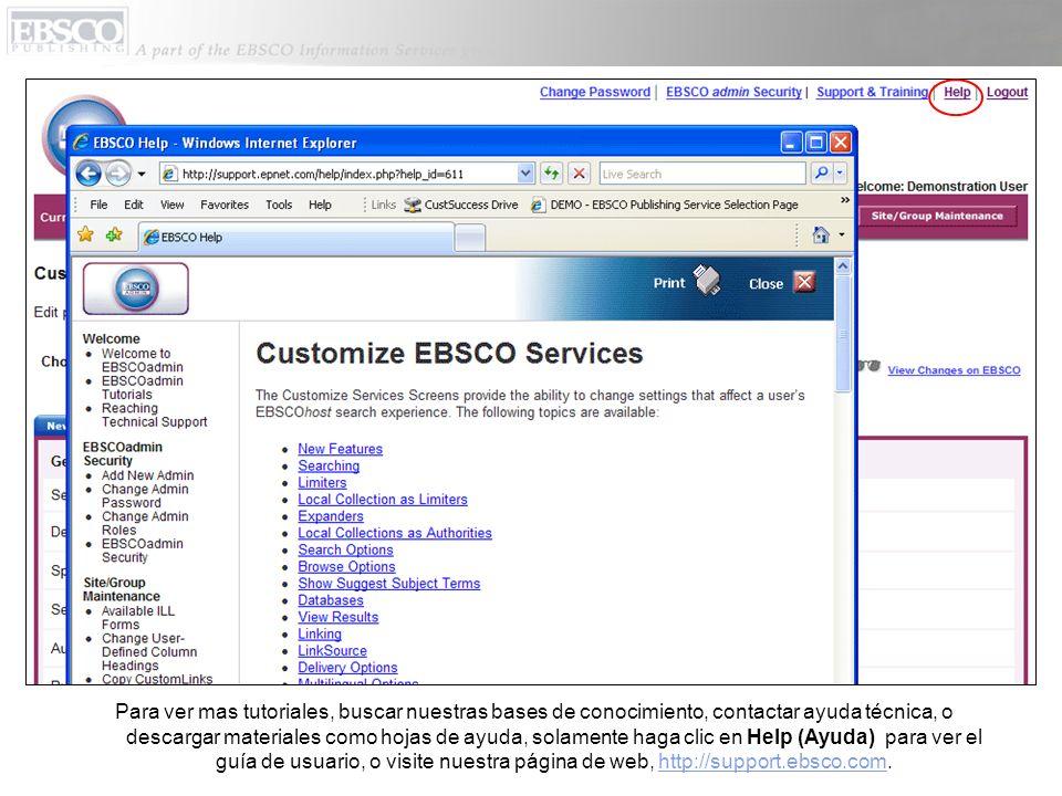 Para ver mas tutoriales, buscar nuestras bases de conocimiento, contactar ayuda técnica, o descargar materiales como hojas de ayuda, solamente haga clic en Help (Ayuda) para ver el guía de usuario, o visite nuestra página de web, http://support.ebsco.com.http://support.ebsco.com