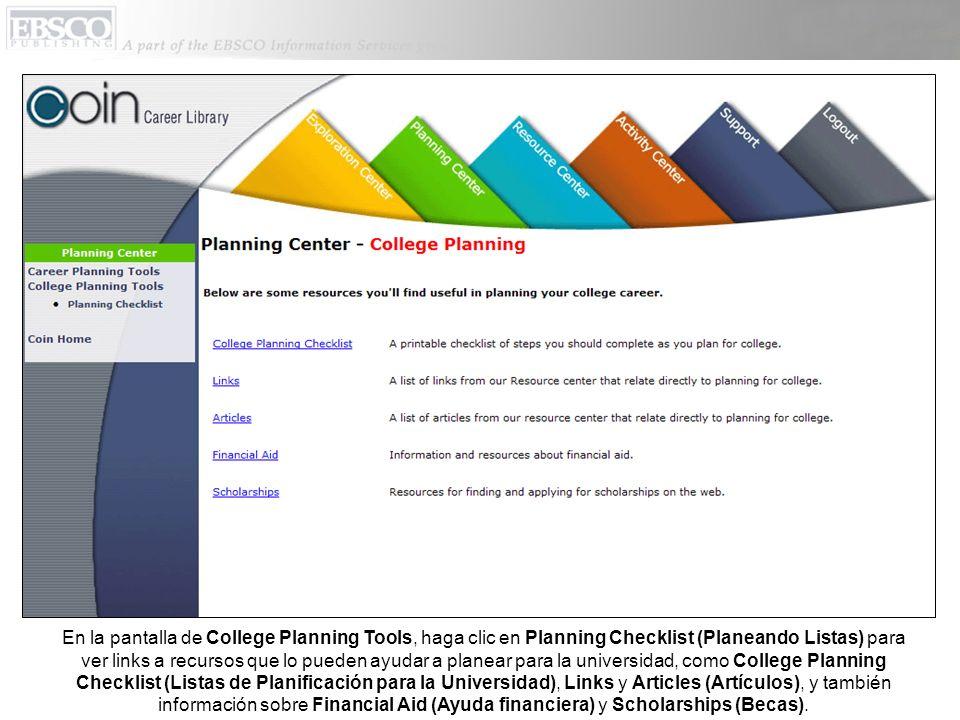En la pantalla de College Planning Tools, haga clic en Planning Checklist (Planeando Listas) para ver links a recursos que lo pueden ayudar a planear para la universidad, como College Planning Checklist (Listas de Planificación para la Universidad), Links y Articles (Artículos), y también información sobre Financial Aid (Ayuda financiera) y Scholarships (Becas).