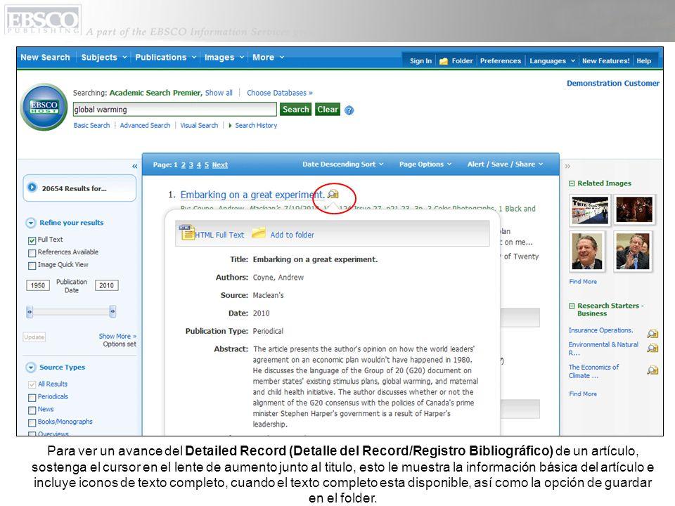 Para ver un avance del Detailed Record (Detalle del Record/Registro Bibliográfico) de un artículo, sostenga el cursor en el lente de aumento junto al titulo, esto le muestra la información básica del artículo e incluye iconos de texto completo, cuando el texto completo esta disponible, así como la opción de guardar en el folder.