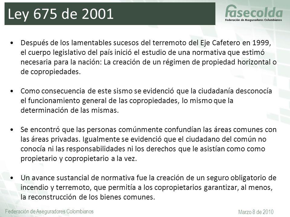 Federación de Aseguradores Colombianos Marzo 8 de 2010 Ley 675 de 2001 Después de los lamentables sucesos del terremoto del Eje Cafetero en 1999, el c