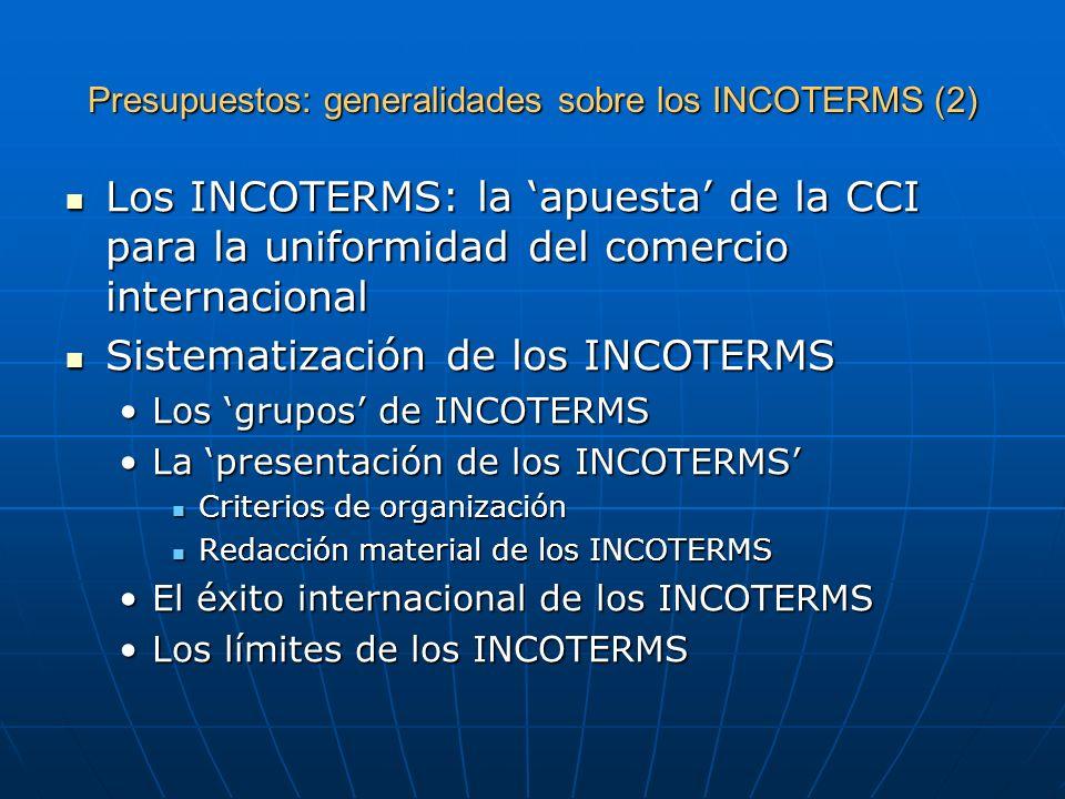 Presupuestos: generalidades sobre los INCOTERMS (3) Los problemas de los INCOTERMS Los problemas de los INCOTERMS La simplificación del tráfico internacional por el juego (la participación) de los INCOTERMSLa simplificación del tráfico internacional por el juego (la participación) de los INCOTERMS La diversidad de relaciones (y de regímenes) en las operaciones de comercio exteriorLa diversidad de relaciones (y de regímenes) en las operaciones de comercio exterior Difusión de los INCOTERMS frente a conocimiento de los INCOTERMSDifusión de los INCOTERMS frente a conocimiento de los INCOTERMS Los INCOTERMS frente a los derechos nacionalesLos INCOTERMS frente a los derechos nacionales Lagunas de los INCOTERMSLagunas de los INCOTERMS Otros trabajos de la CCIOtros trabajos de la CCI