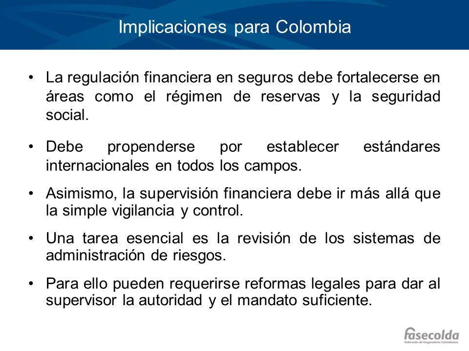Implicaciones para Colombia La regulación financiera en seguros debe fortalecerse en áreas como el régimen de reservas y la seguridad social. Debe pro