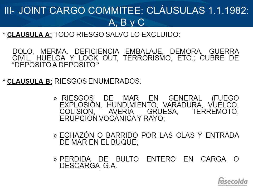 III- JOINT CARGO COMMITEE: CLÁUSULAS 1.1.1982: A, B y C * CLAUSULA A: TODO RIESGO SALVO LO EXCLUIDO: DOLO, MERMA. DEFICIENCIA EMBALAJE, DEMORA, GUERRA