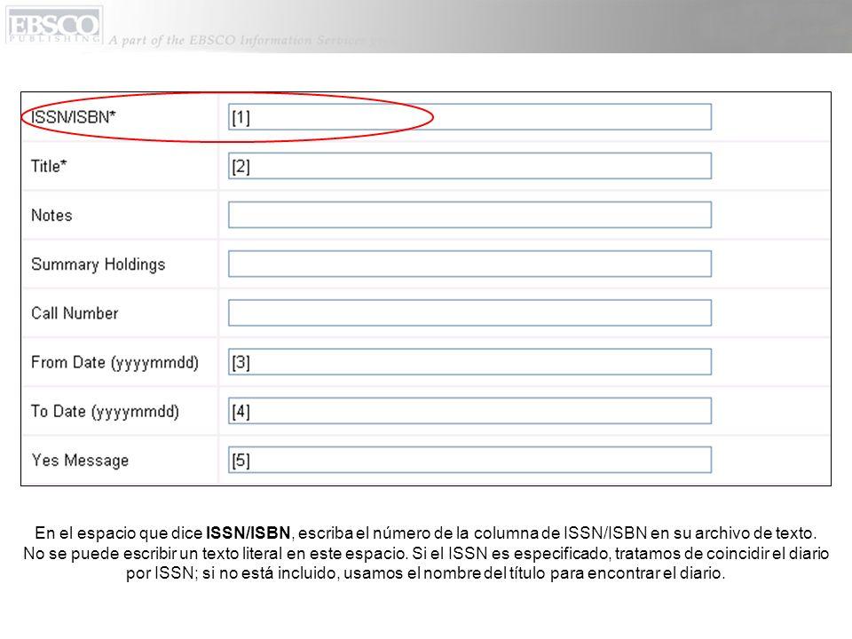 En el espacio que dice ISSN/ISBN, escriba el número de la columna de ISSN/ISBN en su archivo de texto. No se puede escribir un texto literal en este e