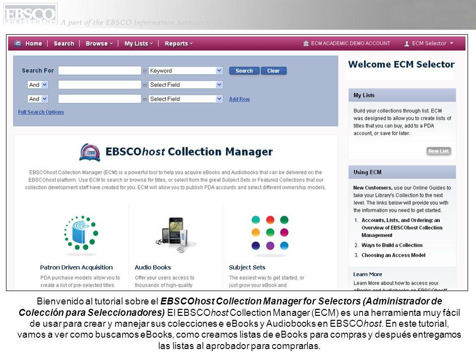 Bienvenido al tutorial sobre el EBSCOhost Collection Manager for Selectors (Administrador de Colección para Seleccionadores) El EBSCOhost Collection Manager (ECM) es una herramienta muy fácil de usar para crear y manejar sus colecciones e eBooks y Audiobooks en EBSCOhost.