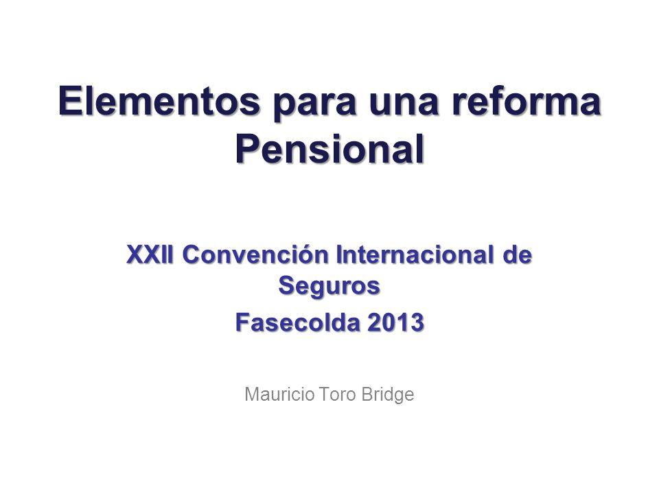 Elementos para una reforma Pensional XXII Convención Internacional de Seguros Fasecolda 2013 Mauricio Toro Bridge