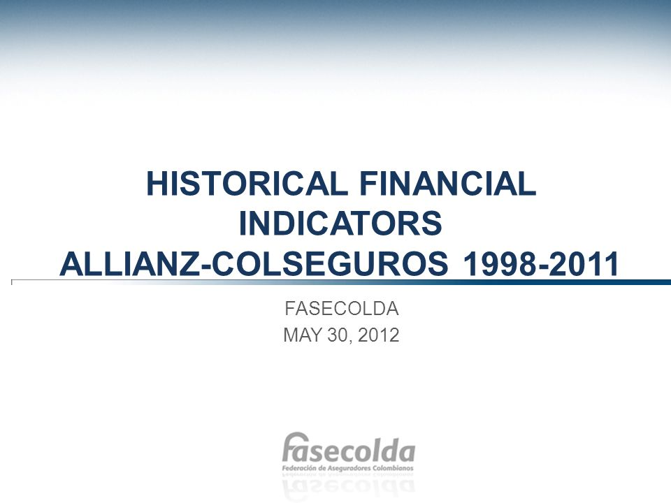 Haga clic para modificar el estilo de título del patrón Haga clic para modificar el estilo de texto del patrón –Segundo nivel Tercer nivel –Cuarto nivel »Quinto nivel HISTORICAL FINANCIAL INDICATORS ALLIANZ-COLSEGUROS FASECOLDA MAY 30, 2012