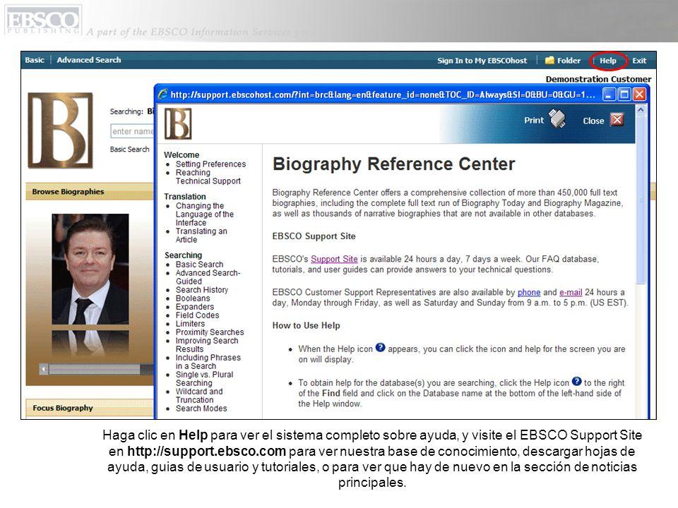 Haga clic en Help para ver el sistema completo sobre ayuda, y visite el EBSCO Support Site en http://support.ebsco.com para ver nuestra base de conocimiento, descargar hojas de ayuda, guias de usuario y tutoriales, o para ver que hay de nuevo en la sección de noticias principales.