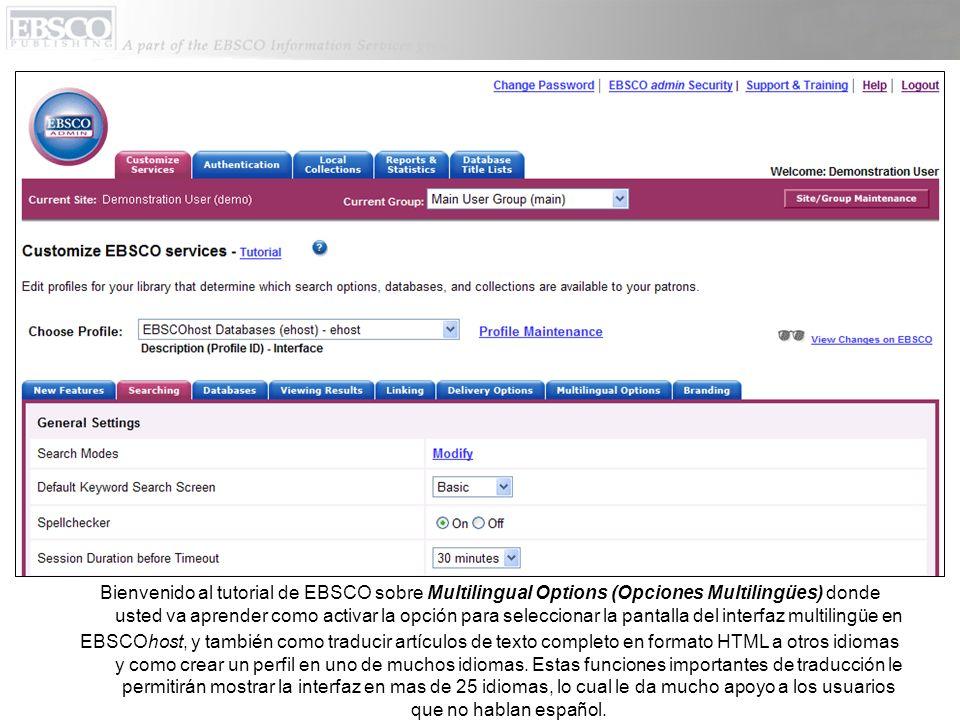 Bienvenido al tutorial de EBSCO sobre Multilingual Options (Opciones Multilingües) donde usted va aprender como activar la opción para seleccionar la pantalla del interfaz multilingüe en EBSCOhost, y también como traducir artículos de texto completo en formato HTML a otros idiomas y como crear un perfil en uno de muchos idiomas.